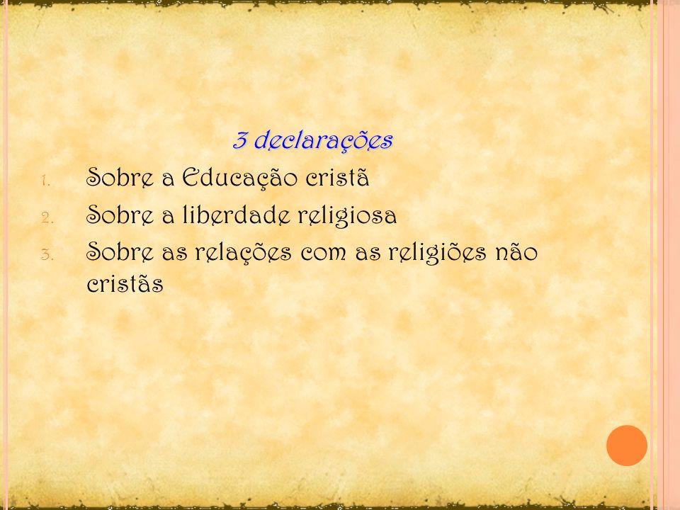 3 declarações 1. Sobre a Educação cristã 2. Sobre a liberdade religiosa 3. Sobre as relações com as religiões não cristãs