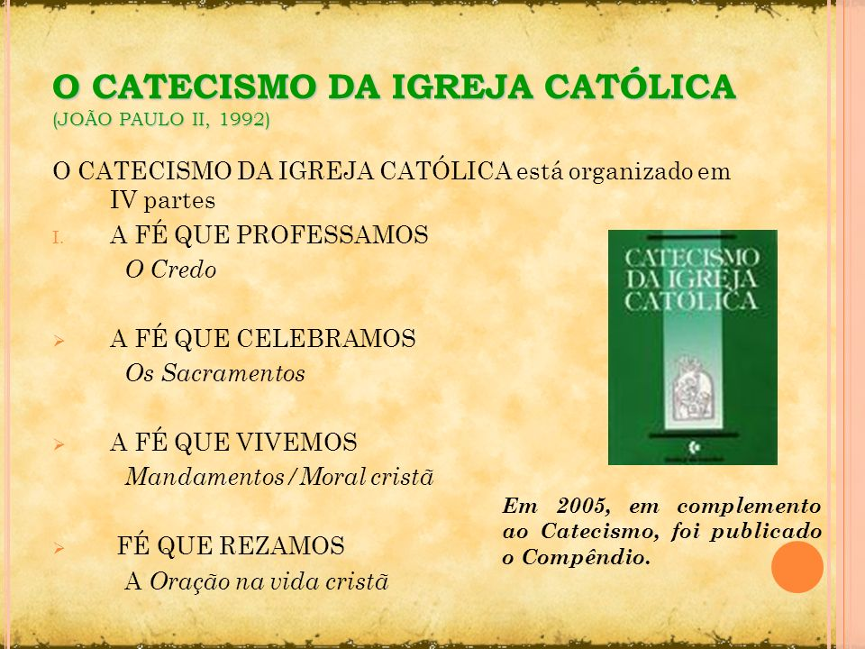 O CATECISMO DA IGREJA CATÓLICA (JOÃO PAULO II, 1992) O CATECISMO DA IGREJA CATÓLICA está organizado em IV partes I. A FÉ QUE PROFESSAMOS O Credo A FÉ