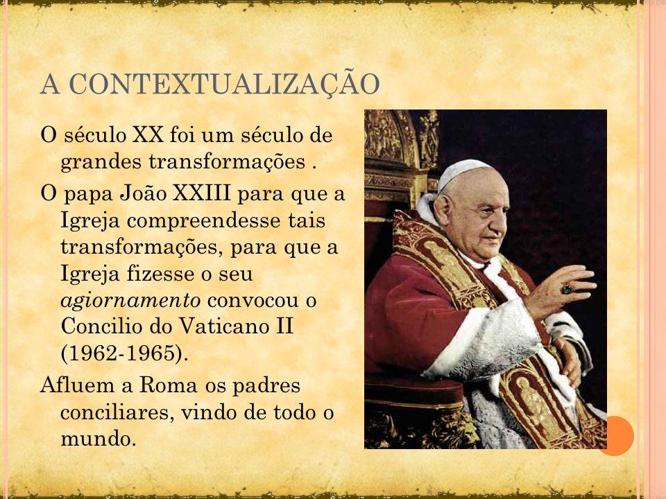 A CONTEXTUALIZAÇÃO O século XX foi um século de grandes transformações. O papa João XXIII para que a Igreja compreendesse tais transformações, para qu