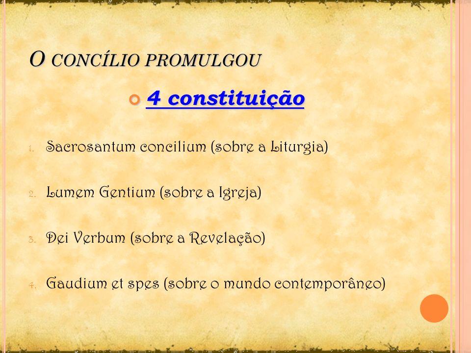 O CONCÍLIO PROMULGOU 4 constituição 4 constituição 1. Sacrosantum concilium (sobre a Liturgia) 2. Lumem Gentium (sobre a Igreja) 3. Dei Verbum (sobre