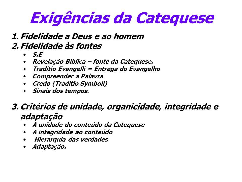 Exigências da Catequese 1.Fidelidade a Deus e ao homem 2.Fidelidade às fontes S.E Revelação Bíblica – fonte da Catequese. Traditio Evangelli = Entrega