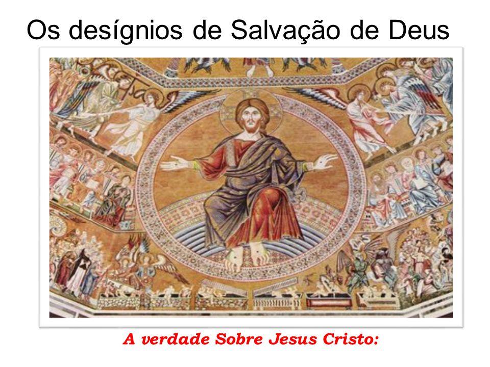 Os desígnios de Salvação de Deus A verdade Sobre Jesus Cristo: