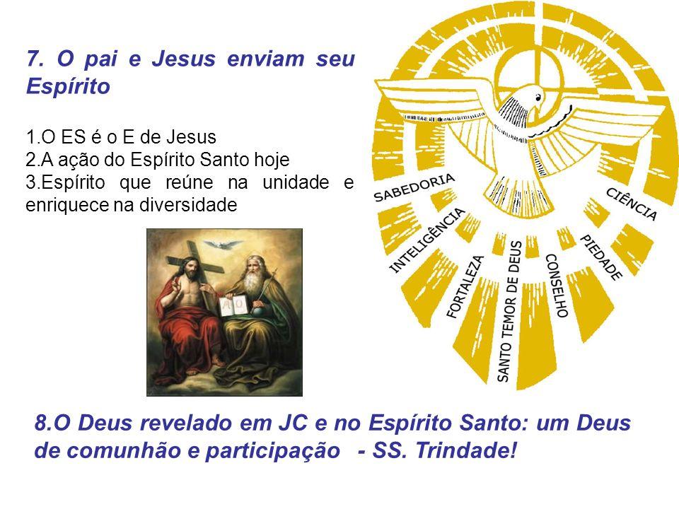 7. O pai e Jesus enviam seu Espírito 1.O ES é o E de Jesus 2.A ação do Espírito Santo hoje 3.Espírito que reúne na unidade e enriquece na diversidade
