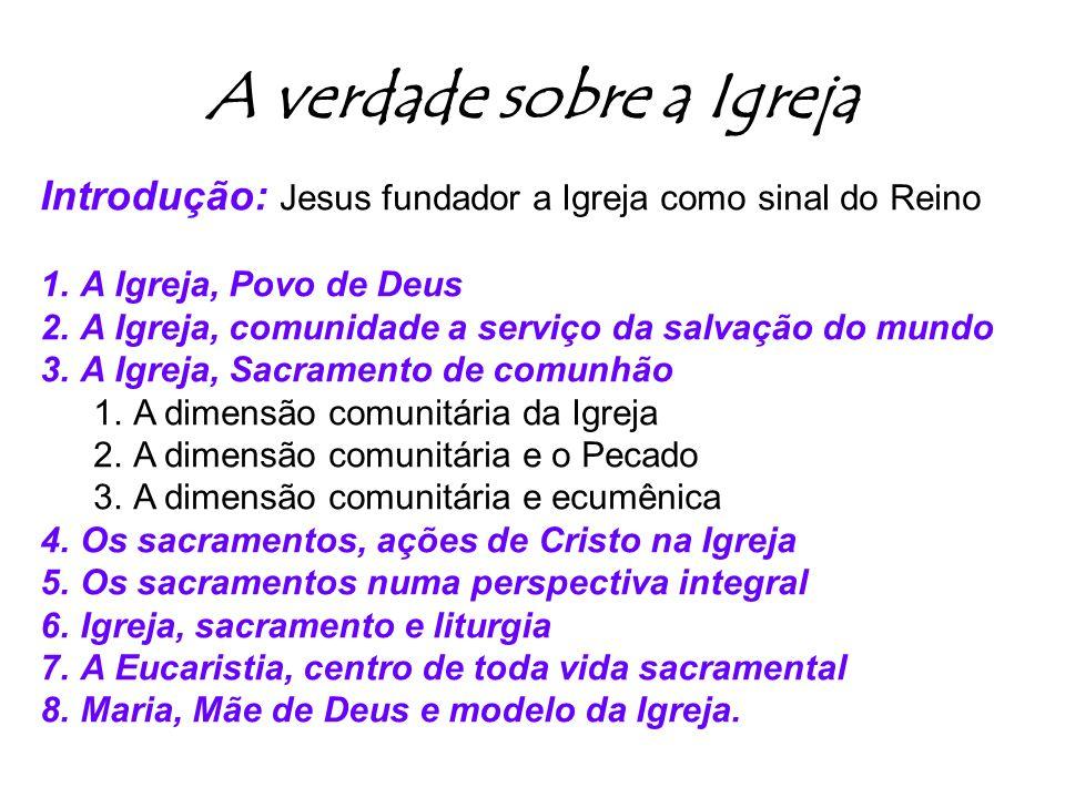 A verdade sobre a Igreja Introdução: Jesus fundador a Igreja como sinal do Reino 1.A Igreja, Povo de Deus 2.A Igreja, comunidade a serviço da salvação