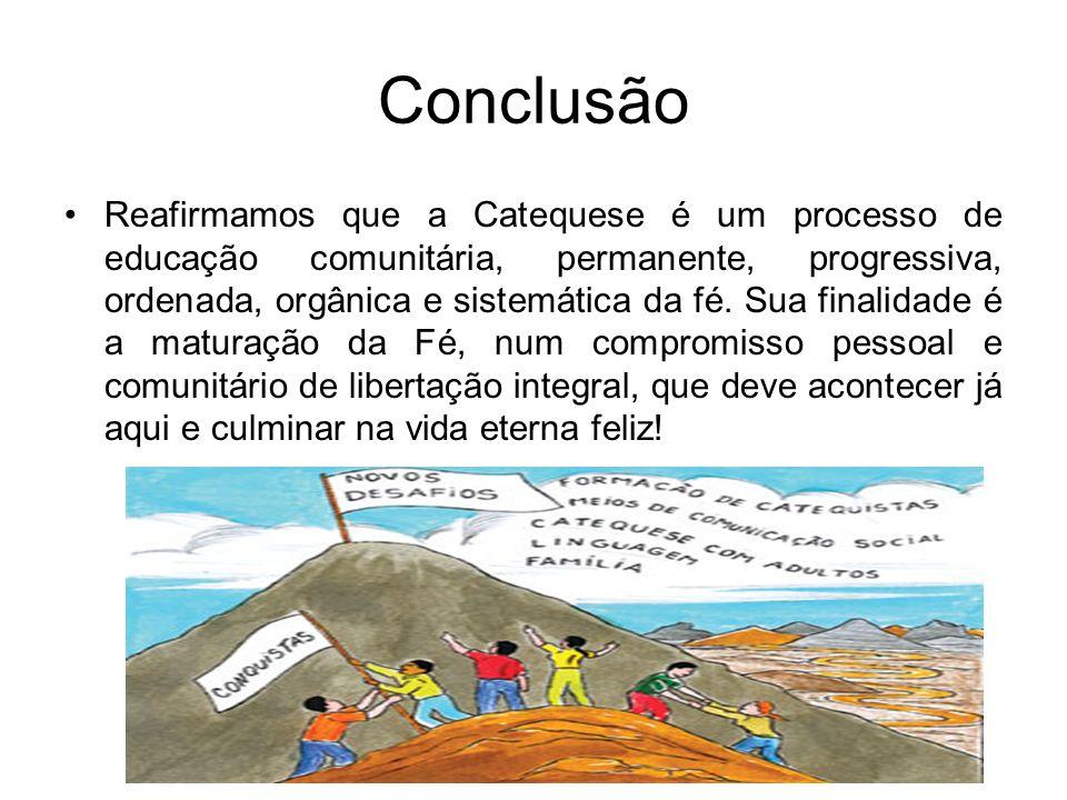 Conclusão Reafirmamos que a Catequese é um processo de educação comunitária, permanente, progressiva, ordenada, orgânica e sistemática da fé. Sua fina