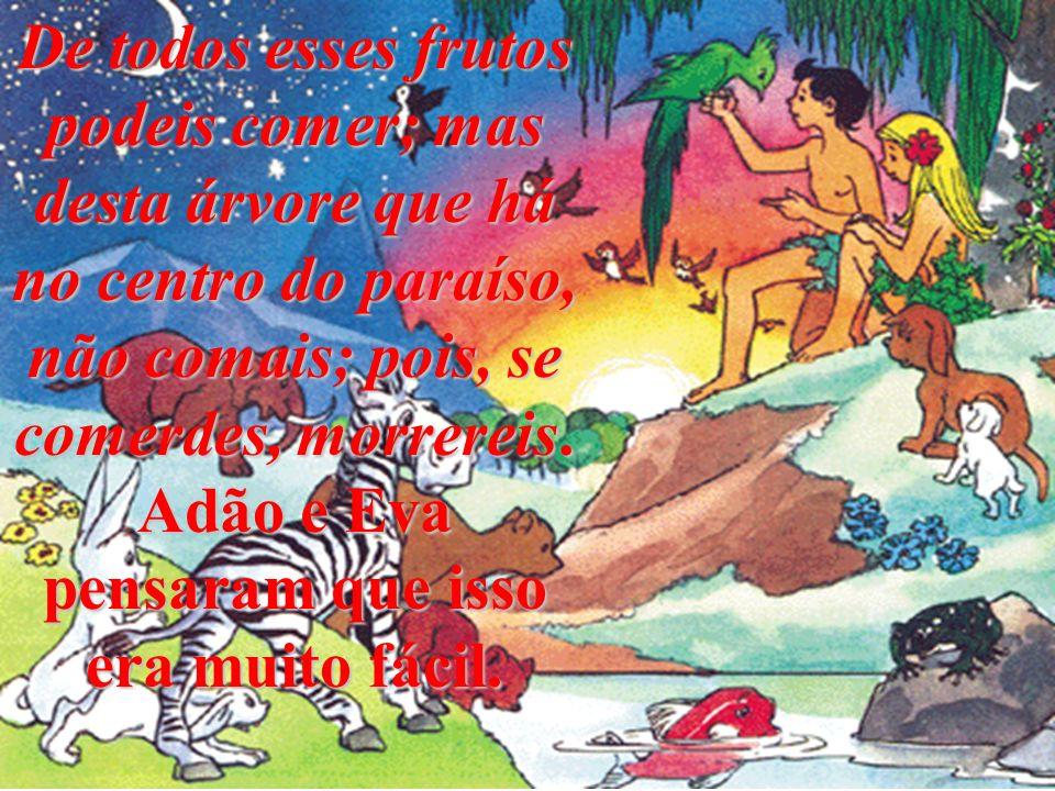 De todos esses frutos podeis comer; mas desta árvore que há no centro do paraíso, não comais; pois, se comerdes, morrereis.