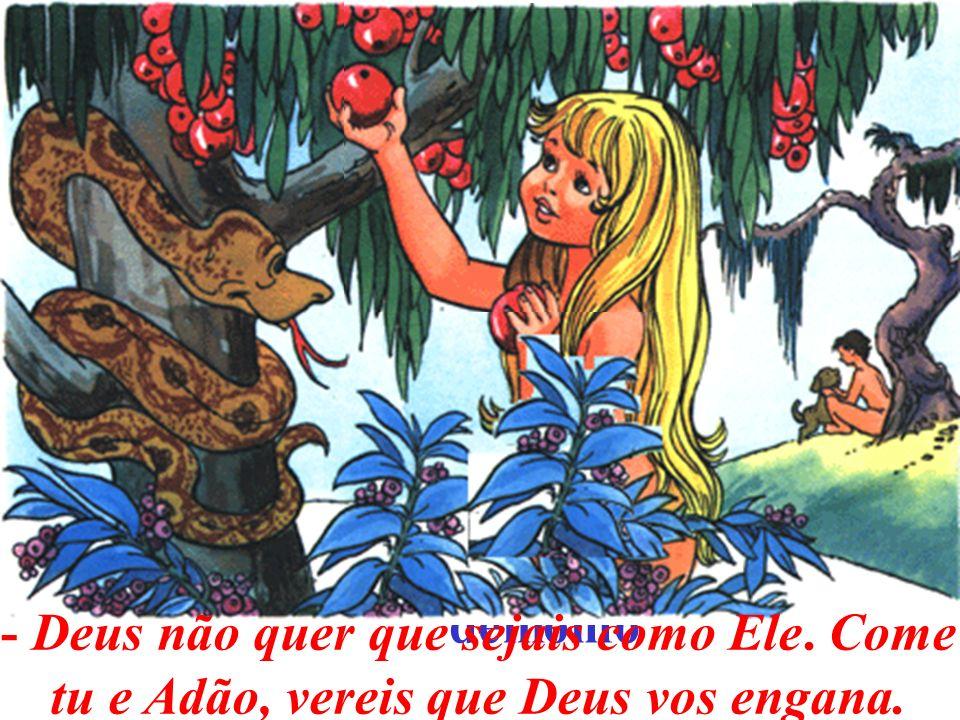 De todos esses frutos podeis comer; mas desta árvore que há no centro do paraíso, não comais; pois, se comerdes, morrereis. Adão e Eva pensaram que is
