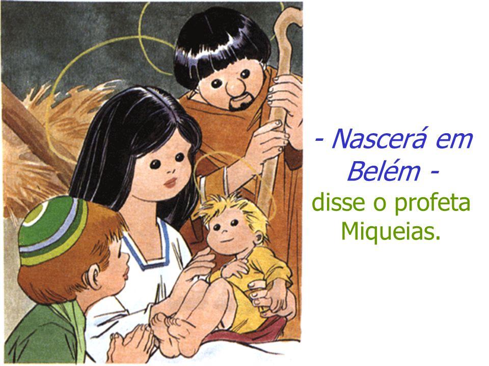 - Nascerá em Belém - disse o profeta Miqueias.