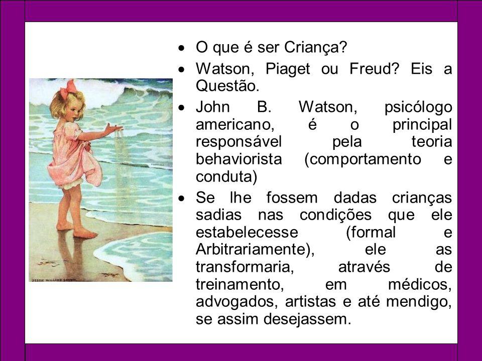 O que é ser Criança? Watson, Piaget ou Freud? Eis a Questão. John B. Watson, psicólogo americano, é o principal responsável pela teoria behaviorista (