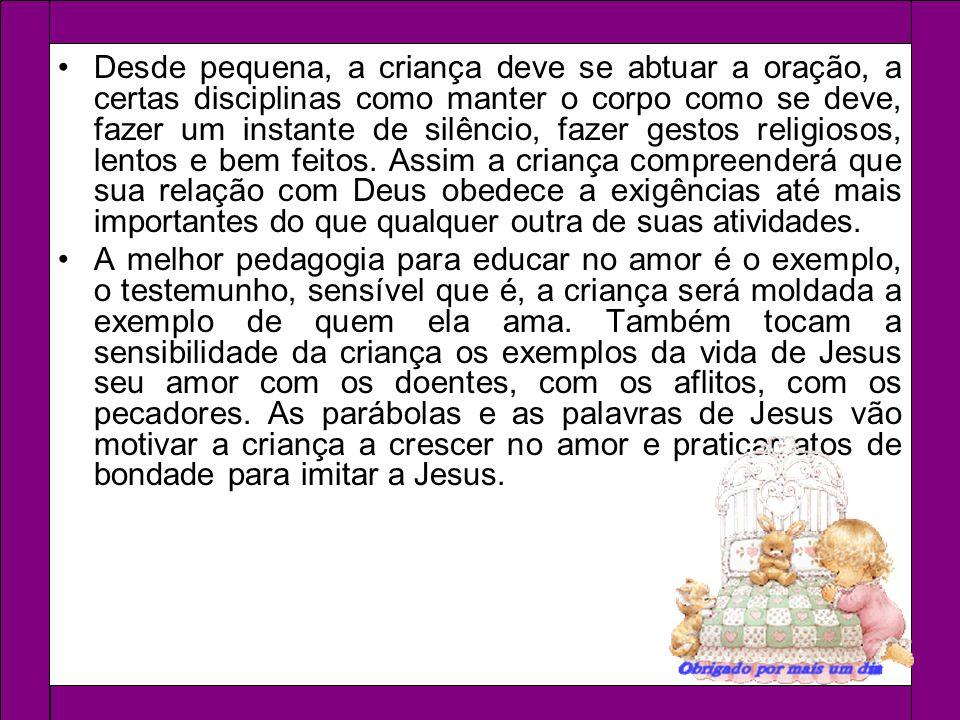 Desde pequena, a criança deve se abtuar a oração, a certas disciplinas como manter o corpo como se deve, fazer um instante de silêncio, fazer gestos r