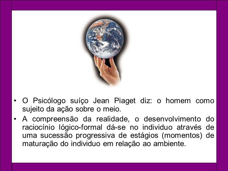 O Psicólogo suíço Jean Piaget diz: o homem como sujeito da ação sobre o meio. A compreensão da realidade, o desenvolvimento do raciocínio lógico-forma