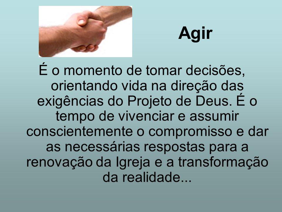 Agir É o momento de tomar decisões, orientando vida na direção das exigências do Projeto de Deus. É o tempo de vivenciar e assumir conscientemente o c