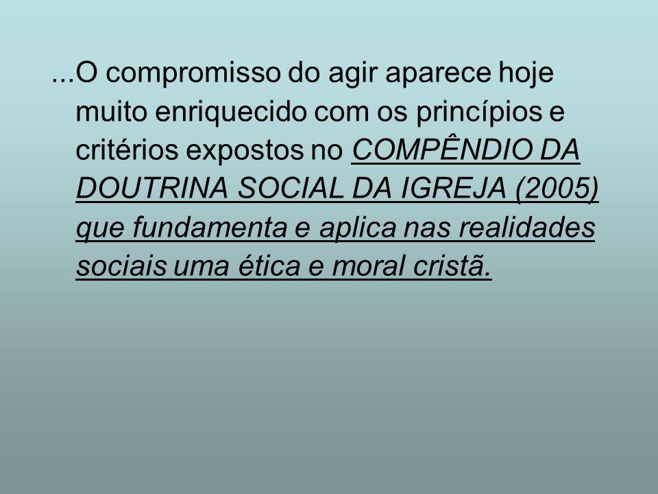 ...O compromisso do agir aparece hoje muito enriquecido com os princípios e critérios expostos no COMPÊNDIO DA DOUTRINA SOCIAL DA IGREJA (2005) que fu