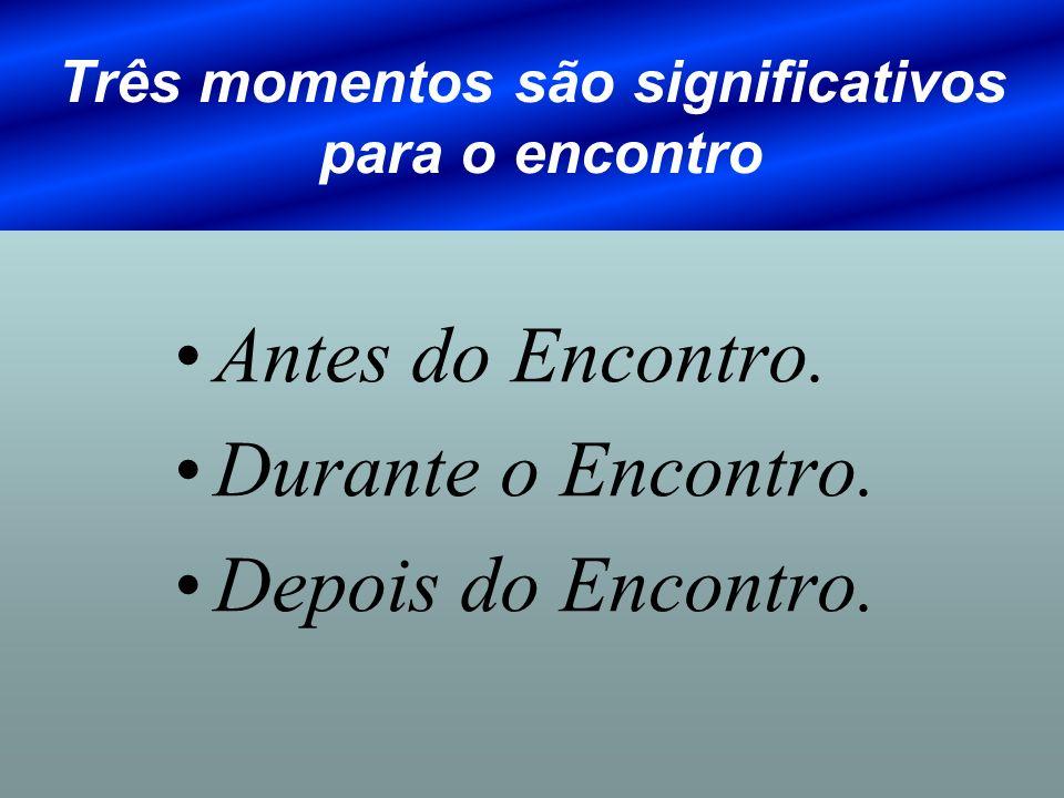 Três momentos são significativos para o encontro Antes do Encontro. Durante o Encontro. Depois do Encontro.
