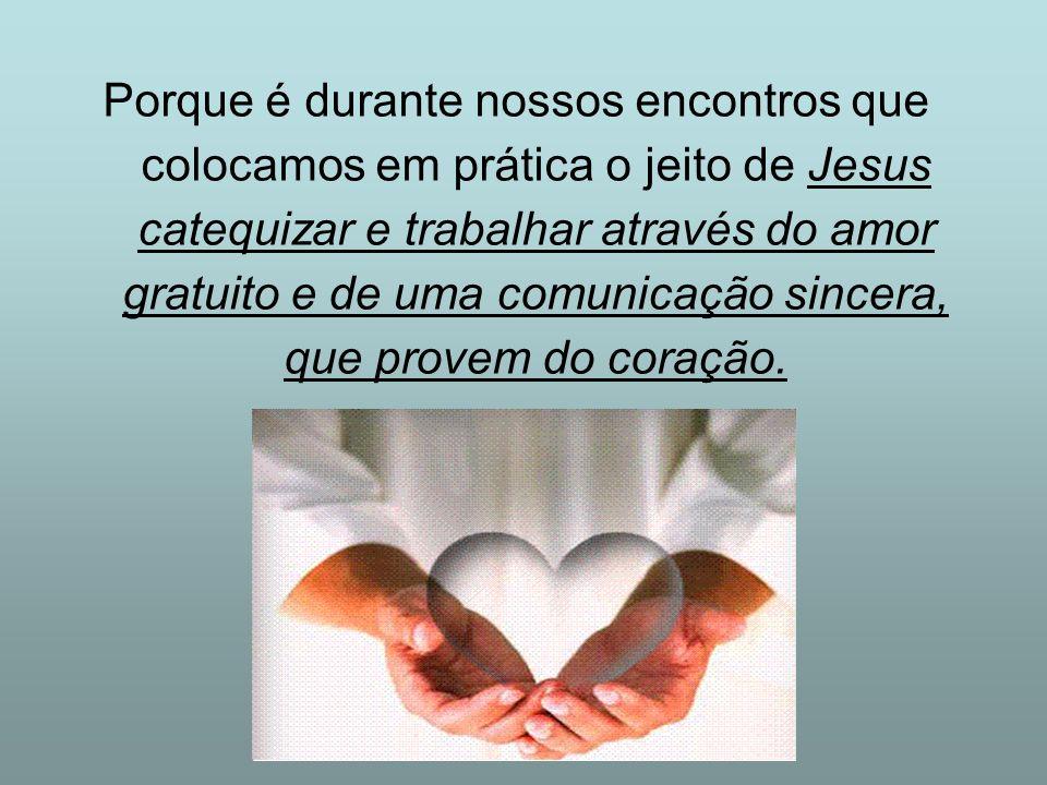 Porque é durante nossos encontros que colocamos em prática o jeito de Jesus catequizar e trabalhar através do amor gratuito e de uma comunicação since