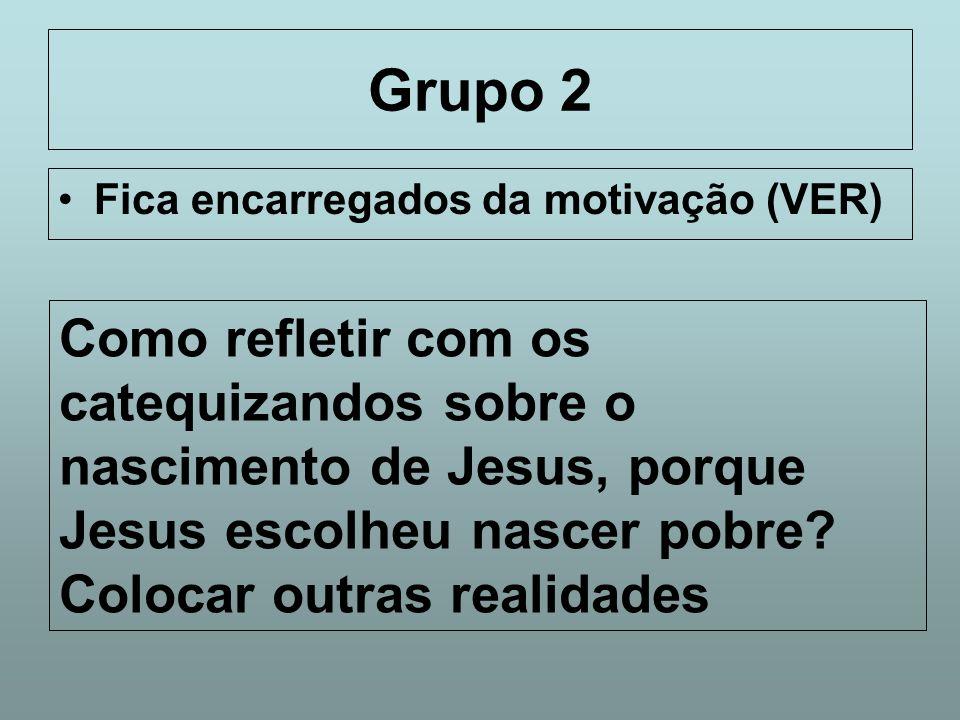 Grupo 2 Fica encarregados da motivação (VER) Como refletir com os catequizandos sobre o nascimento de Jesus, porque Jesus escolheu nascer pobre? Coloc