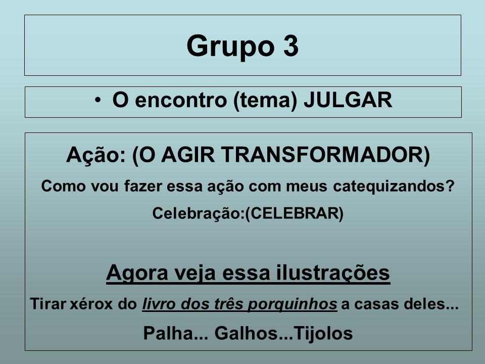 Grupo 3 O encontro (tema) JULGAR Ação: (O AGIR TRANSFORMADOR) Como vou fazer essa ação com meus catequizandos? Celebração:(CELEBRAR) Agora veja essa i