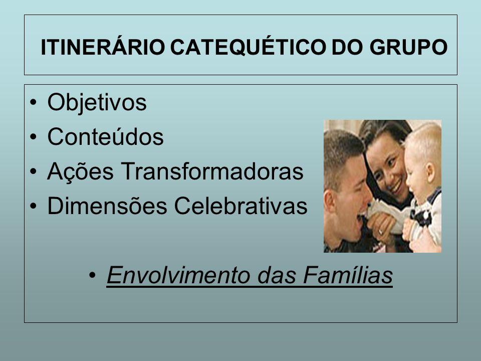 ITINERÁRIO CATEQUÉTICO DO GRUPO Objetivos Conteúdos Ações Transformadoras Dimensões Celebrativas Envolvimento das Famílias