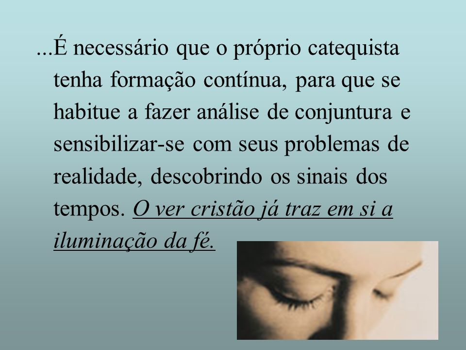 ...É necessário que o próprio catequista tenha formação contínua, para que se habitue a fazer análise de conjuntura e sensibilizar-se com seus problem
