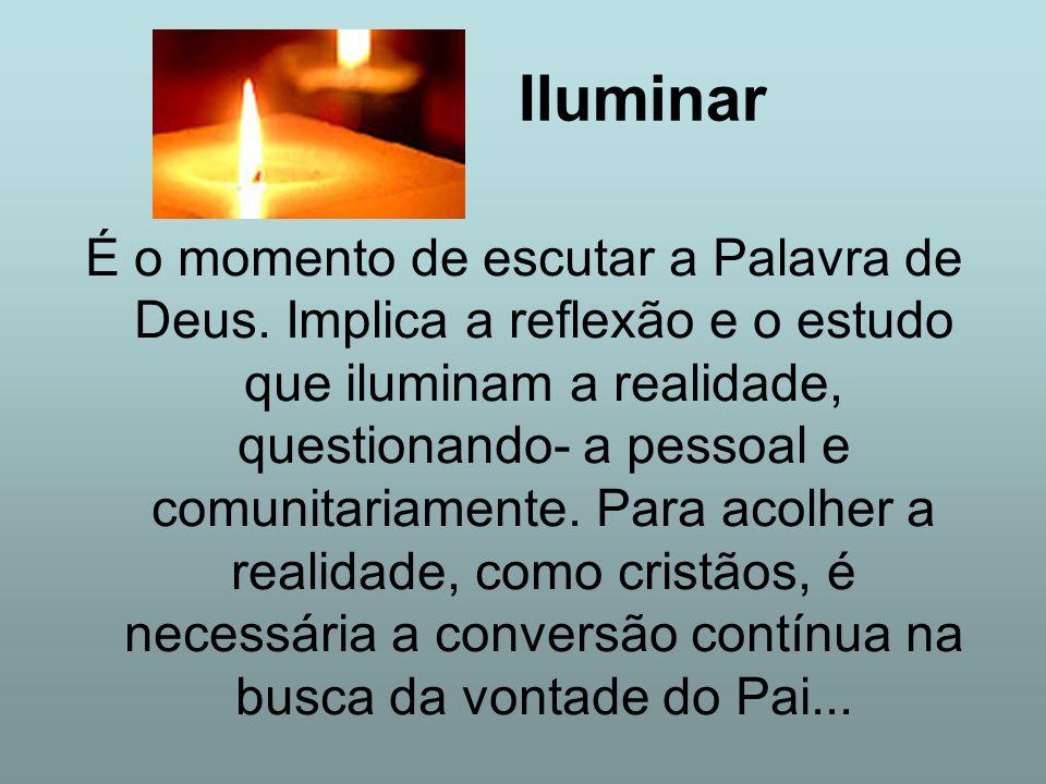 Iluminar É o momento de escutar a Palavra de Deus. Implica a reflexão e o estudo que iluminam a realidade, questionando- a pessoal e comunitariamente.