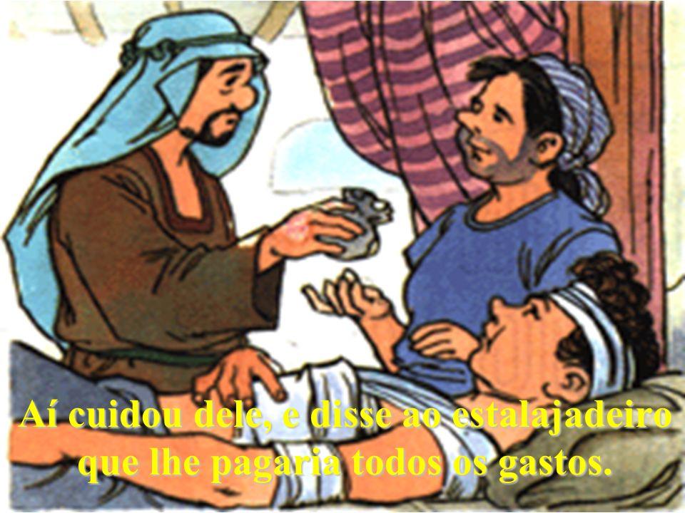 Aí cuidou dele, e disse ao estalajadeiro que lhe pagaria todos os gastos.