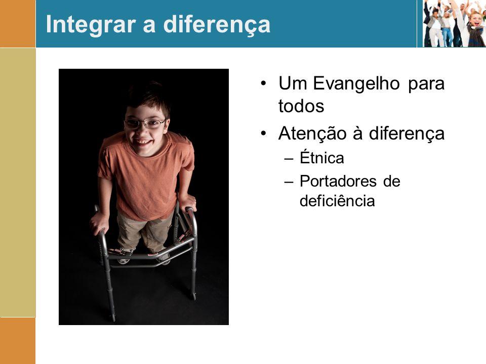 Integrar a diferença Um Evangelho para todos Atenção à diferença –Étnica –Portadores de deficiência