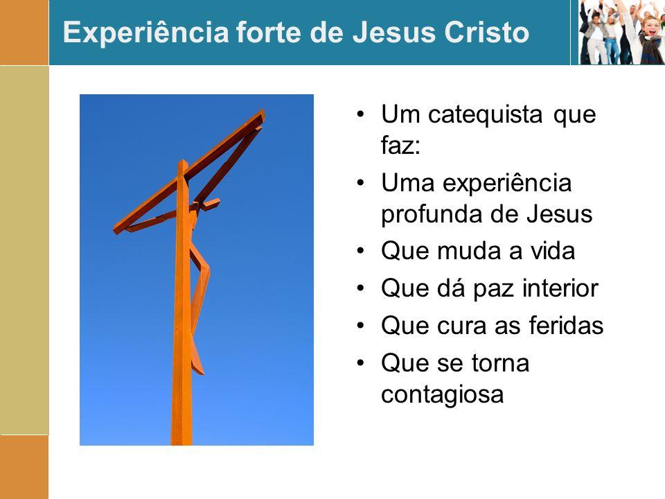 Experiência forte de Jesus Cristo Um catequista que faz: Uma experiência profunda de Jesus Que muda a vida Que dá paz interior Que cura as feridas Que