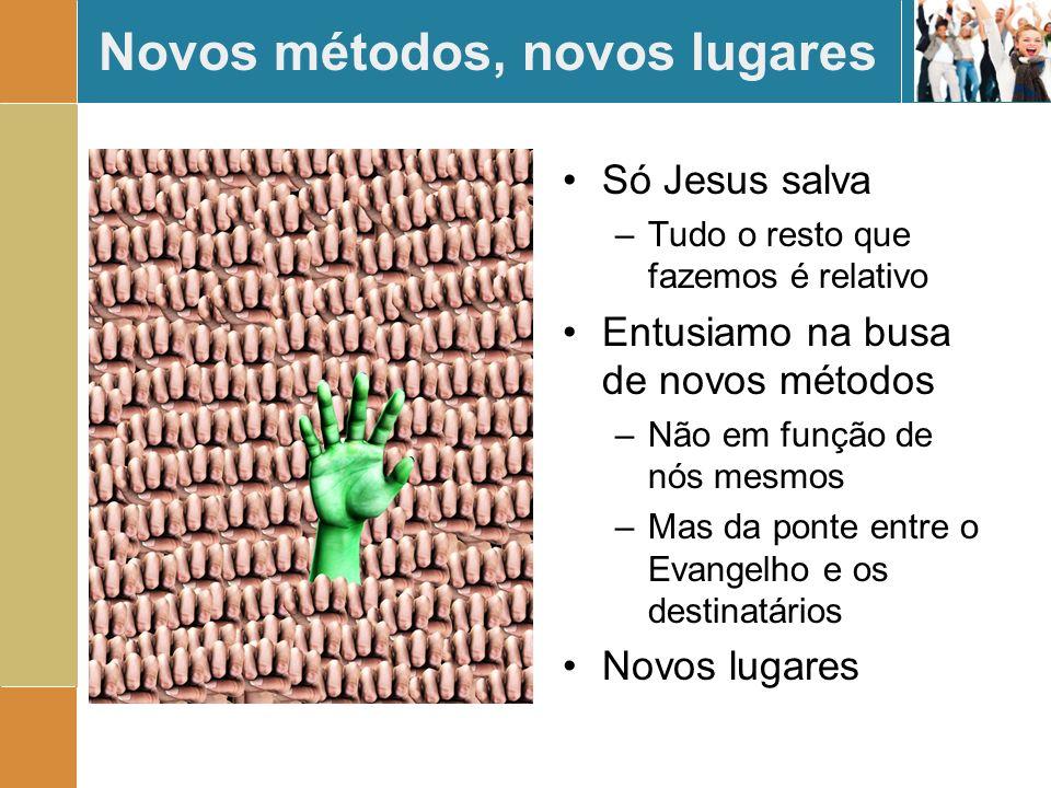 Novos métodos, novos lugares Só Jesus salva –Tudo o resto que fazemos é relativo Entusiamo na busa de novos métodos –Não em função de nós mesmos –Mas