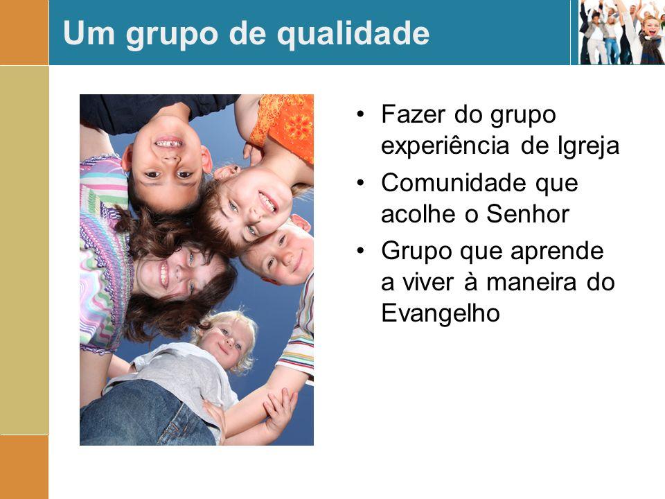 Um grupo de qualidade Fazer do grupo experiência de Igreja Comunidade que acolhe o Senhor Grupo que aprende a viver à maneira do Evangelho