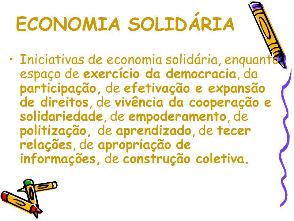 ECONOMIA SOLIDÁRIA Iniciativas de economia solidária, enquanto espaço de exercício da democracia, da participação, de efetivação e expansão de direitos, de vivência da cooperação e solidariedade, de empoderamento, de politização, de aprendizado, de tecer relações, de apropriação de informações, de construção coletiva.