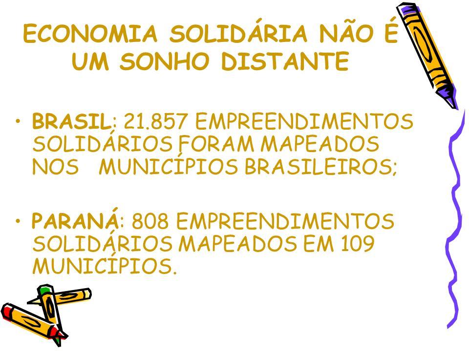 ECONOMIA SOLIDÁRIA NÃO É UM SONHO DISTANTE BRASIL: 21.857 EMPREENDIMENTOS SOLIDÁRIOS FORAM MAPEADOS NOS MUNICÍPIOS BRASILEIROS; PARANÁ: 808 EMPREENDIMENTOS SOLIDÁRIOS MAPEADOS EM 109 MUNICÍPIOS.