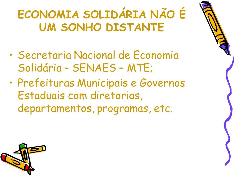 ECONOMIA SOLIDÁRIA NÃO É UM SONHO DISTANTE Secretaria Nacional de Economia Solidária – SENAES – MTE; Prefeituras Municipais e Governos Estaduais com diretorias, departamentos, programas, etc.