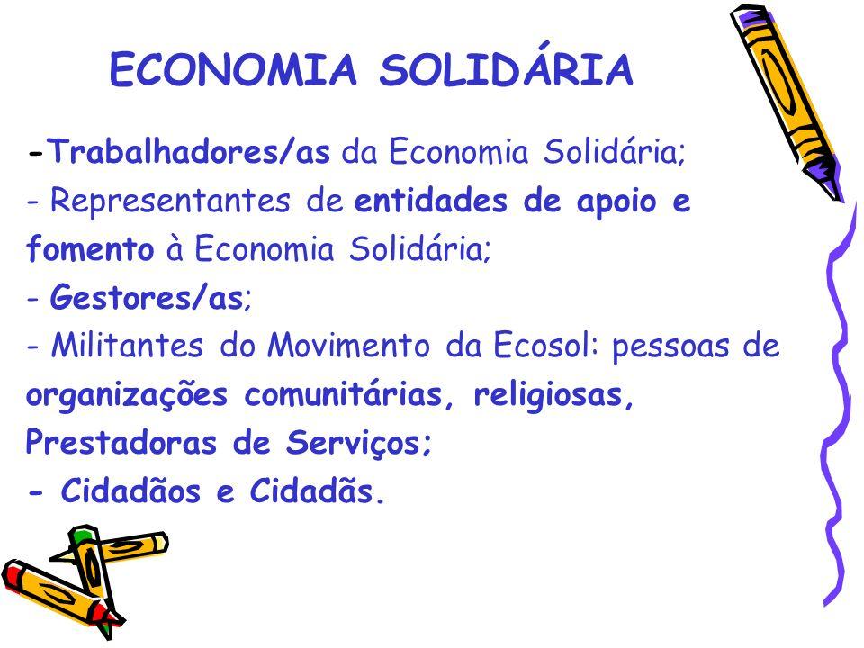 ECONOMIA SOLIDÁRIA -Trabalhadores/as da Economia Solidária; - Representantes de entidades de apoio e fomento à Economia Solidária; - Gestores/as; - Militantes do Movimento da Ecosol: pessoas de organizações comunitárias, religiosas, Prestadoras de Serviços; - Cidadãos e Cidadãs.