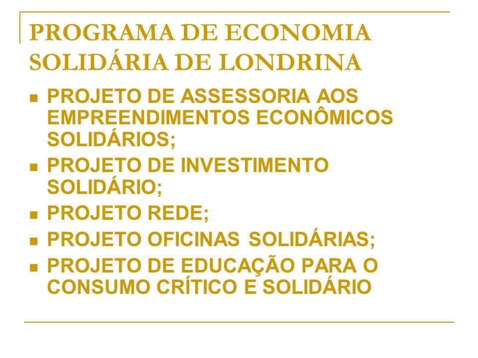 PROGRAMA DE ECONOMIA SOLIDÁRIA DE LONDRINA PROJETO DE ASSESSORIA AOS EMPREENDIMENTOS ECONÔMICOS SOLIDÁRIOS; PROJETO DE INVESTIMENTO SOLIDÁRIO; PROJETO REDE; PROJETO OFICINAS SOLIDÁRIAS; PROJETO DE EDUCAÇÃO PARA O CONSUMO CRÍTICO E SOLIDÁRIO