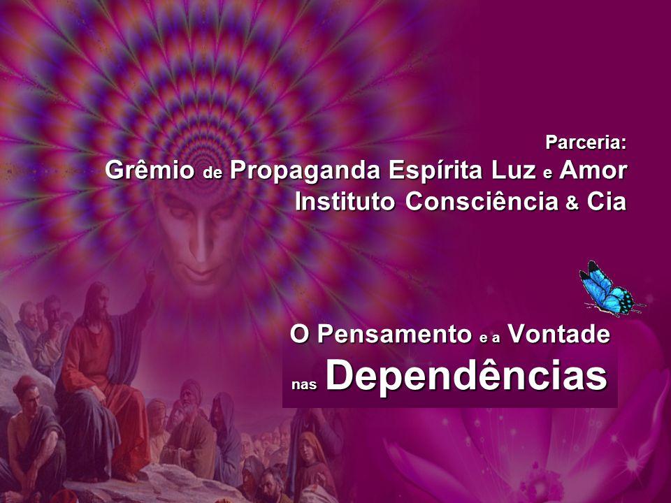 O Pensamento e a Vontade nas Dependências Parceria: Grêmio de Propaganda Espírita Luz e Amor Instituto Consciência & Cia