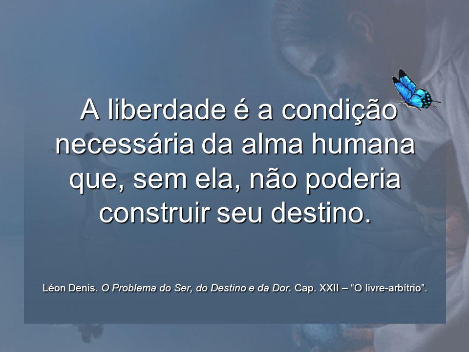 A liberdade é a condição necessária da alma humana que, sem ela, não poderia construir seu destino. Léon Denis. O Problema do Ser, do Destino e da Dor