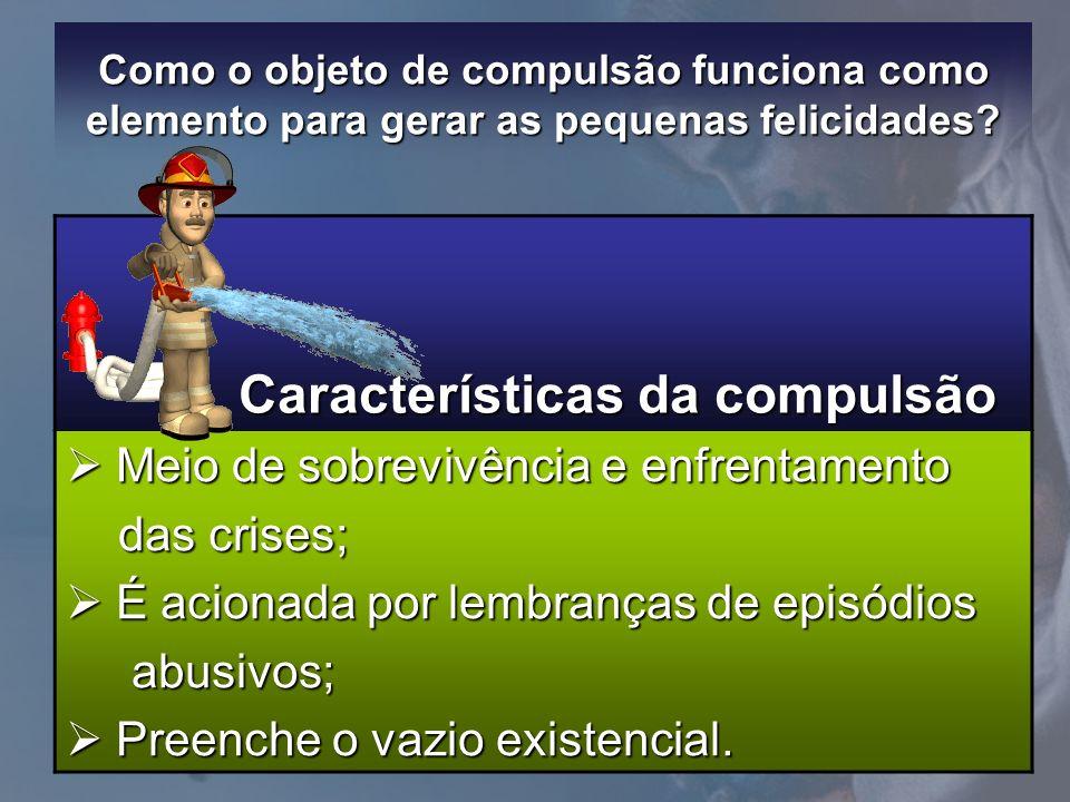 Como o objeto de compulsão funciona como elemento para gerar as pequenas felicidades? Características da compulsão Características da compulsão Meio d