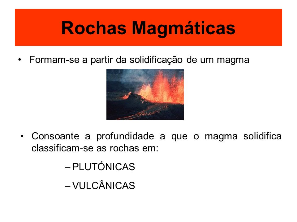 Rochas Magmáticas Formam-se a partir da solidificação de um magma Consoante a profundidade a que o magma solidifica classificam-se as rochas em: –PLUT