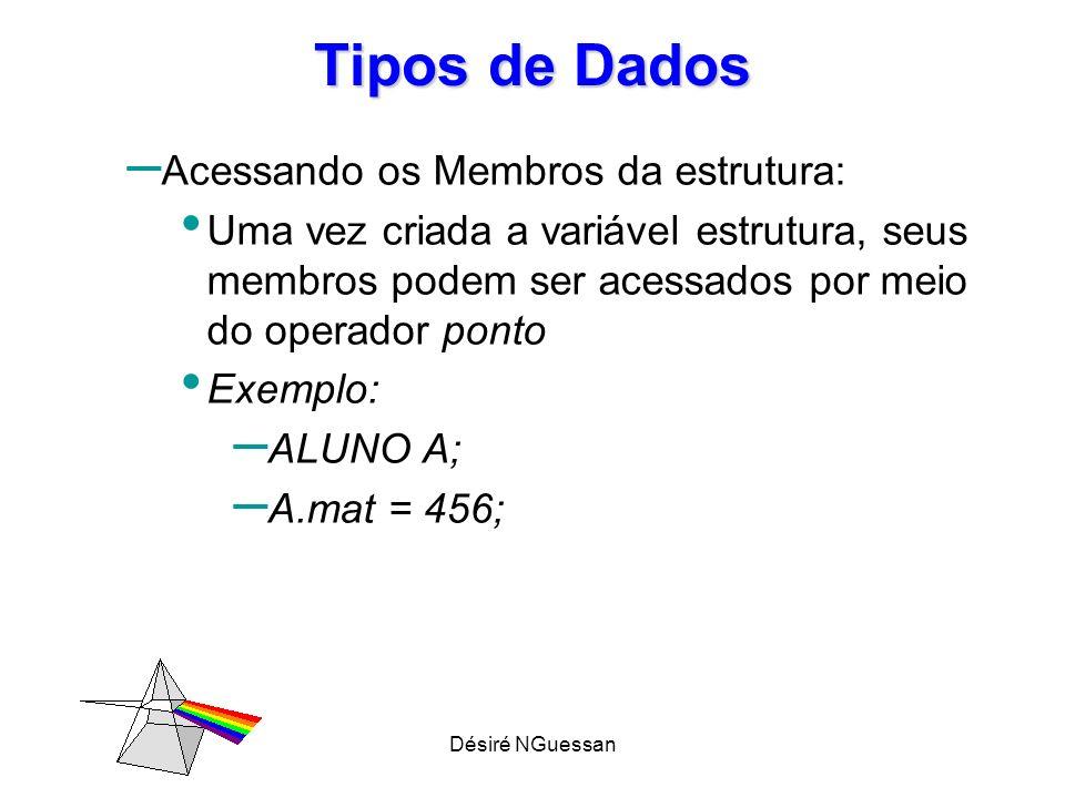 Désiré NGuessan Tipos de Dados – Acessando os Membros da estrutura: Uma vez criada a variável estrutura, seus membros podem ser acessados por meio do