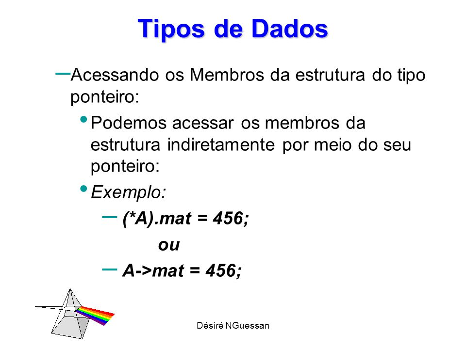 Désiré NGuessan Tipos de Dados – Acessando os Membros da estrutura do tipo ponteiro: Podemos acessar os membros da estrutura indiretamente por meio do