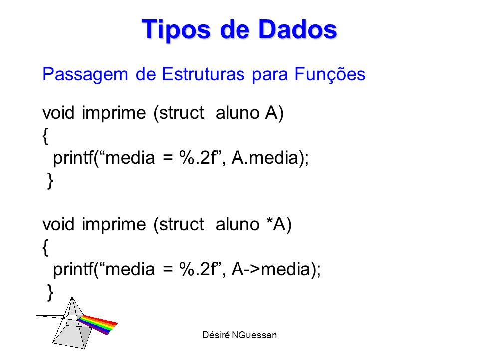 Désiré NGuessan Tipos de Dados Passagem de Estruturas para Funções void imprime (struct aluno A) { printf(media = %.2f, A.media); } void imprime (stru
