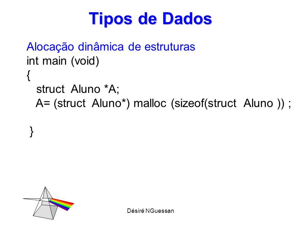 Désiré NGuessan Tipos de Dados Alocação dinâmica de estruturas int main (void) { struct Aluno *A; A= (struct Aluno*) malloc (sizeof(struct Aluno )) ;
