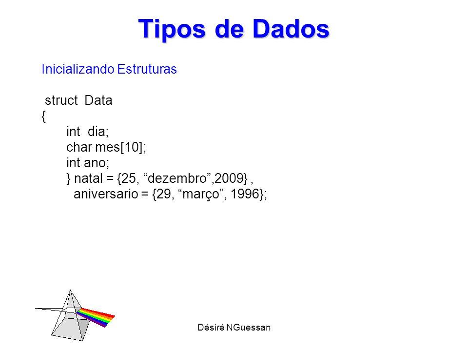 Désiré NGuessan Tipos de Dados Inicializando Estruturas struct Data { int dia; char mes[10]; int ano; } natal = {25, dezembro,2009}, aniversario = {29