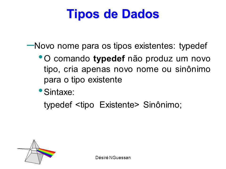 Désiré NGuessan Tipos de Dados – Novo nome para os tipos existentes: typedef O comando typedef não produz um novo tipo, cria apenas novo nome ou sinôn