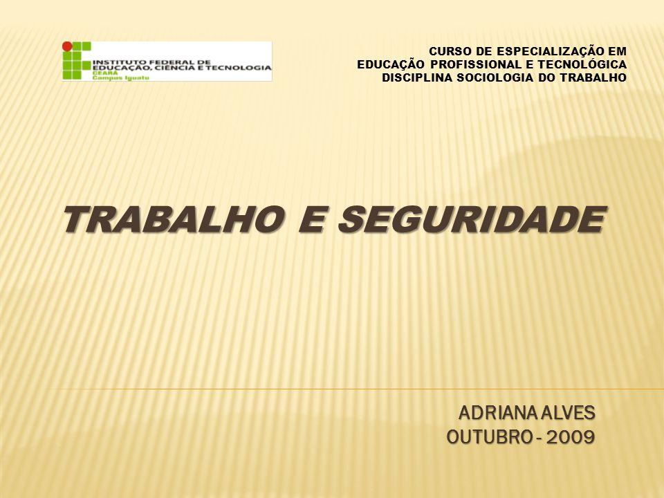 TRABALHO E SEGURIDADE ADRIANA ALVES OUTUBRO - 2009 CURSO DE ESPECIALIZAÇÃO EM EDUCAÇÃO PROFISSIONAL E TECNOLÓGICA DISCIPLINA SOCIOLOGIA DO TRABALHO