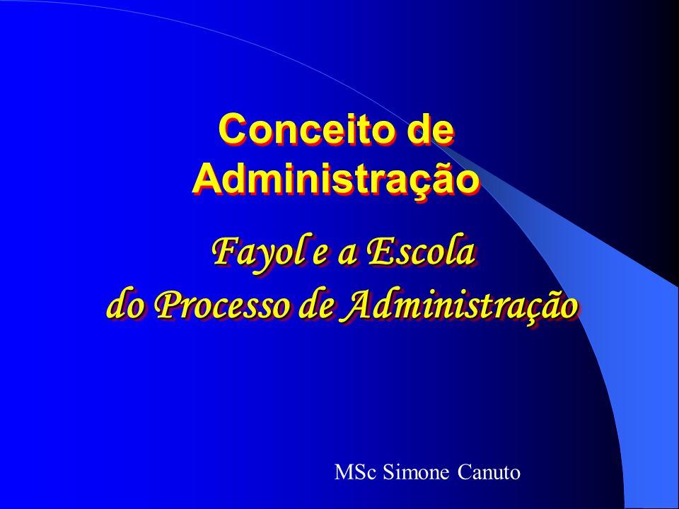 Fayol e a Escola do Processo de Administração Fayol e a Escola do Processo de Administração Conceito de Administração MSc Simone Canuto