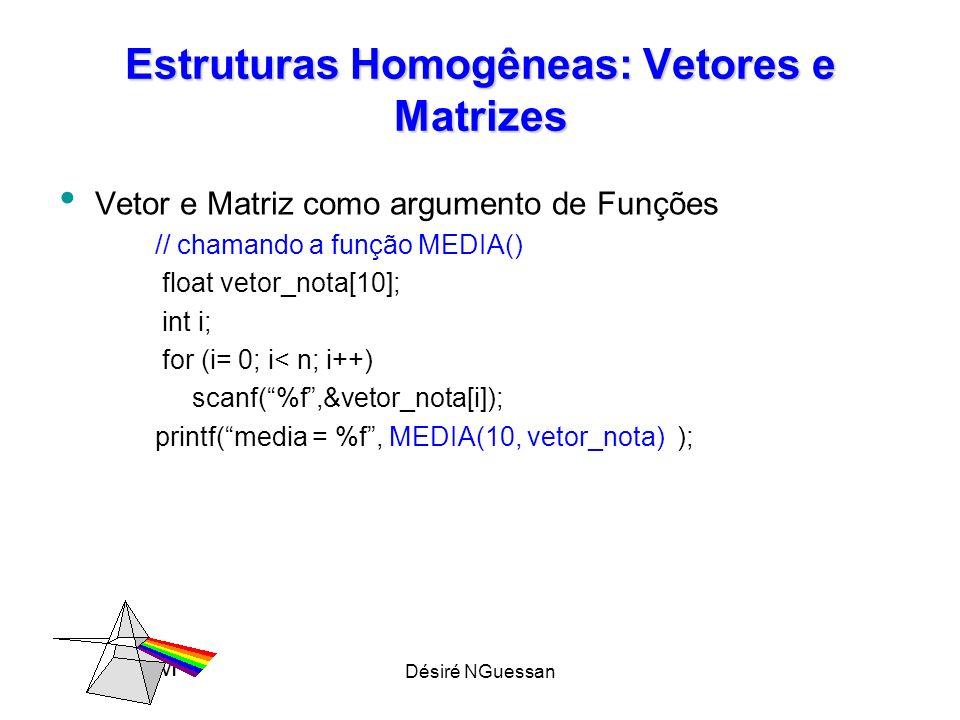 Désiré NGuessan Estruturas Homogêneas: Vetores e Matrizes Vetor e Matriz como argumento de Funções // chamando a função MEDIA() float vetor_nota[10];