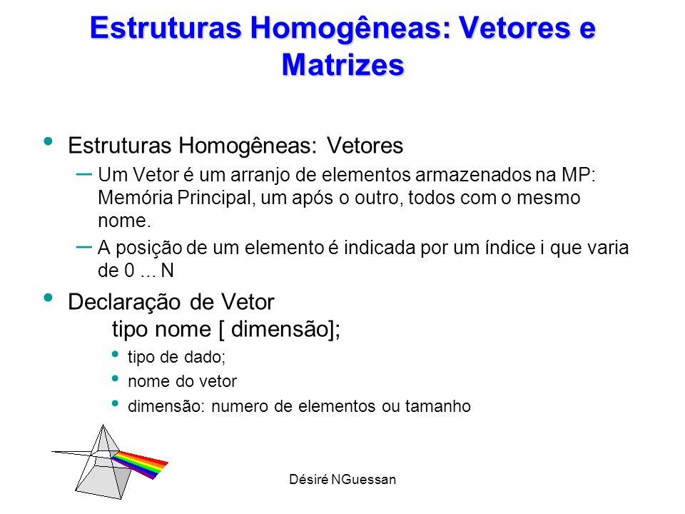 Désiré NGuessan Estruturas Homogêneas: Vetores e Matrizes Estruturas Homogêneas: Vetores – Um Vetor é um arranjo de elementos armazenados na MP: Memór