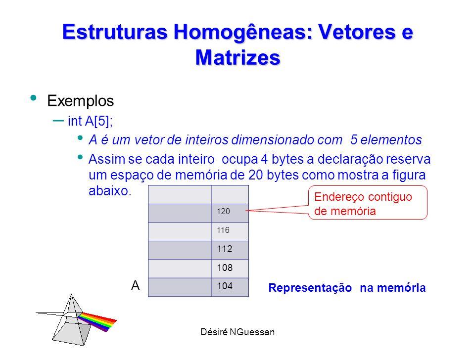 Désiré NGuessan Estruturas Homogêneas: Vetores e Matrizes Inicializando um Vetor int A[5] = {5,10,15, 20, 25}; ou int A[ ] = {5,10,15, 20, 25}; Leitura de um vetor Int i ; for (i= 0 ; i <5; i++) // faz o índice varia de 0 a 4 scanf( %d , &A[i]); // lê cada elemento do vetor Imprimir um vetor Int i ; for (i= 0 ; i <5; i++) // faz o índice varia de 0 a 4 printf( %d , A[i]); // imprime cada elemento do vetor
