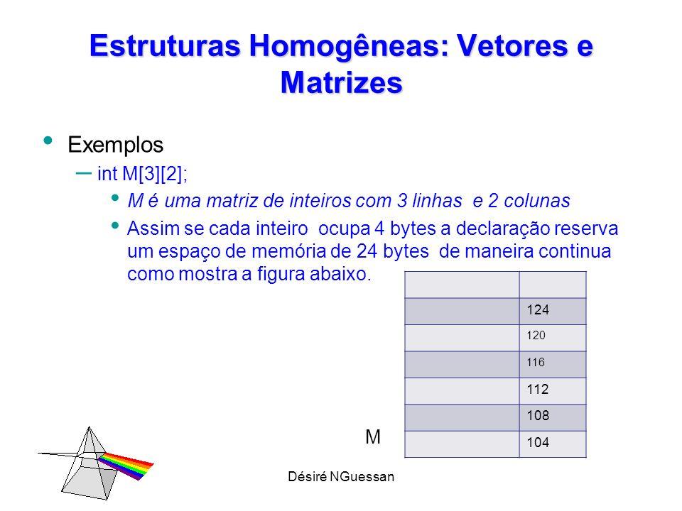 Désiré NGuessan Estruturas Homogêneas: Vetores e Matrizes Inicializando uma Matriz int A[3] [2]= {{5,10},{15, 20}, {21,25}}; ou int A[ 3] [2]= {5,10,15, 20, 21,25}; Leitura de ma Matriz Int i,j ; for (i= 0 ; i <3; i++) // faz o índice i varia de 0 a 3 for (j= 0 ; i <2; i++) // faz o índice j varia de 0 a 2 scanf( %d , &A[i][j]); // lê cada elemento do vetor
